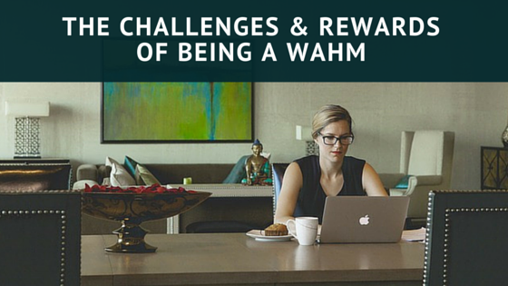 The Challenges And Rewards Of Being A WAHM Work At Home Mom