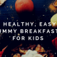 10 Healthy, Easy and Yummy Breakfasts for Kids